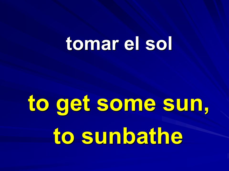tomar el sol to get some sun, to sunbathe