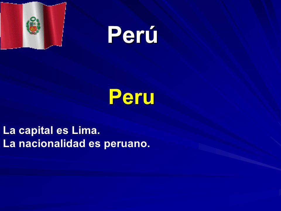Perú Peru La capital es Lima. La nacionalidad es peruano.