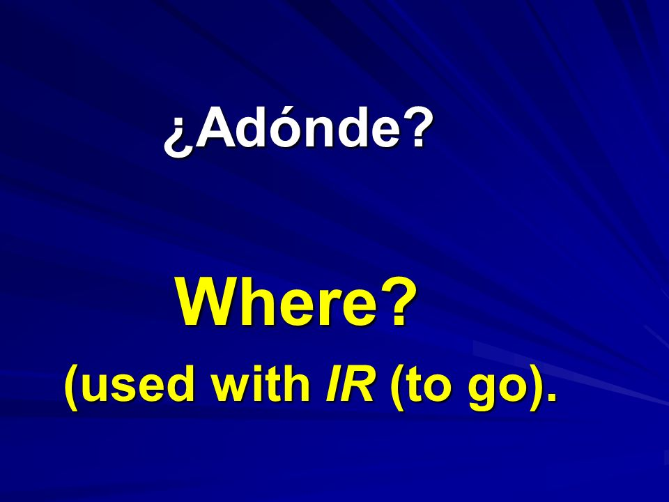 ¿Adónde Where (used with IR (to go).
