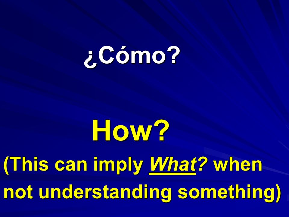 ¿Cómo How (This can imply What when not understanding something)
