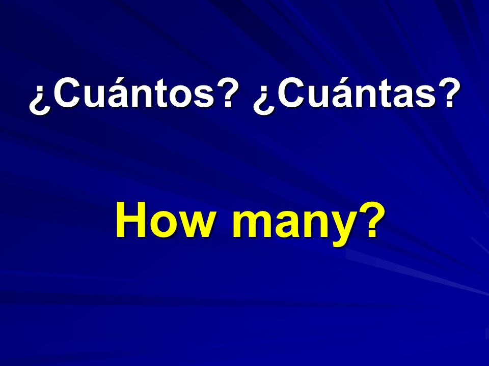 ¿Cuántos ¿Cuántas How many
