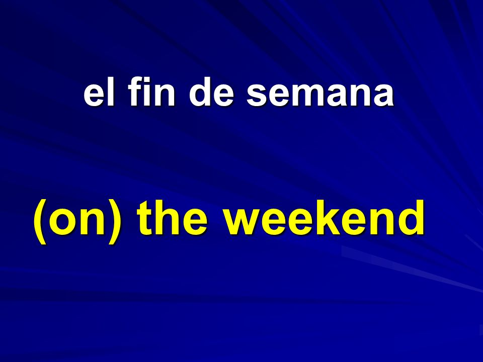 el fin de semana (on) the weekend