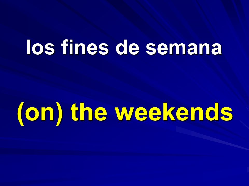 los fines de semana (on) the weekends