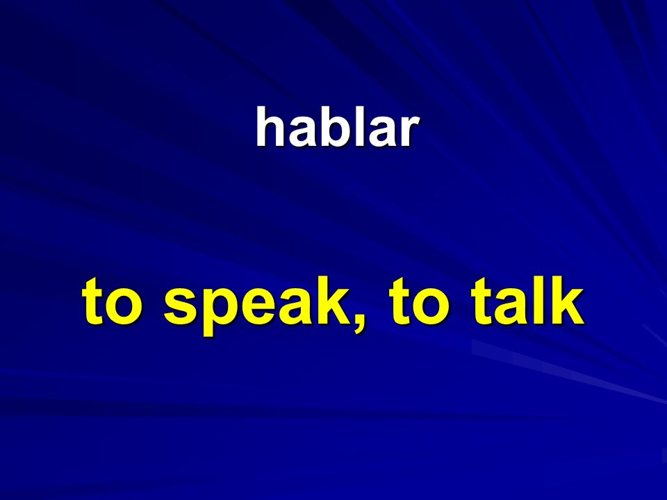 hablar to speak, to talk