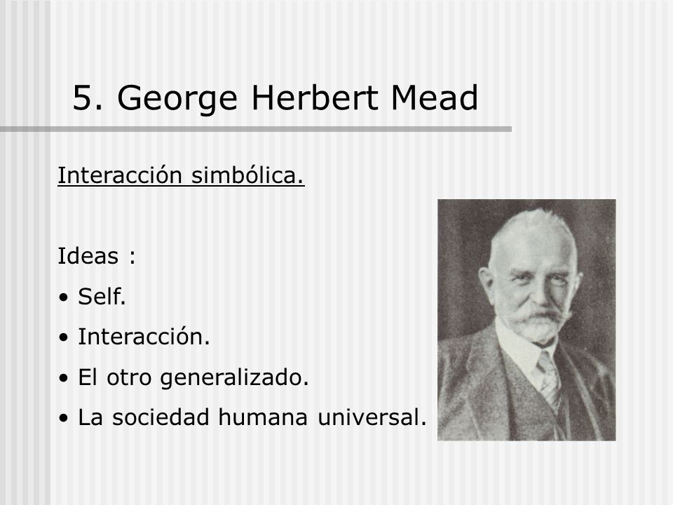 5. George Herbert Mead Interacción simbólica. Ideas : Self.