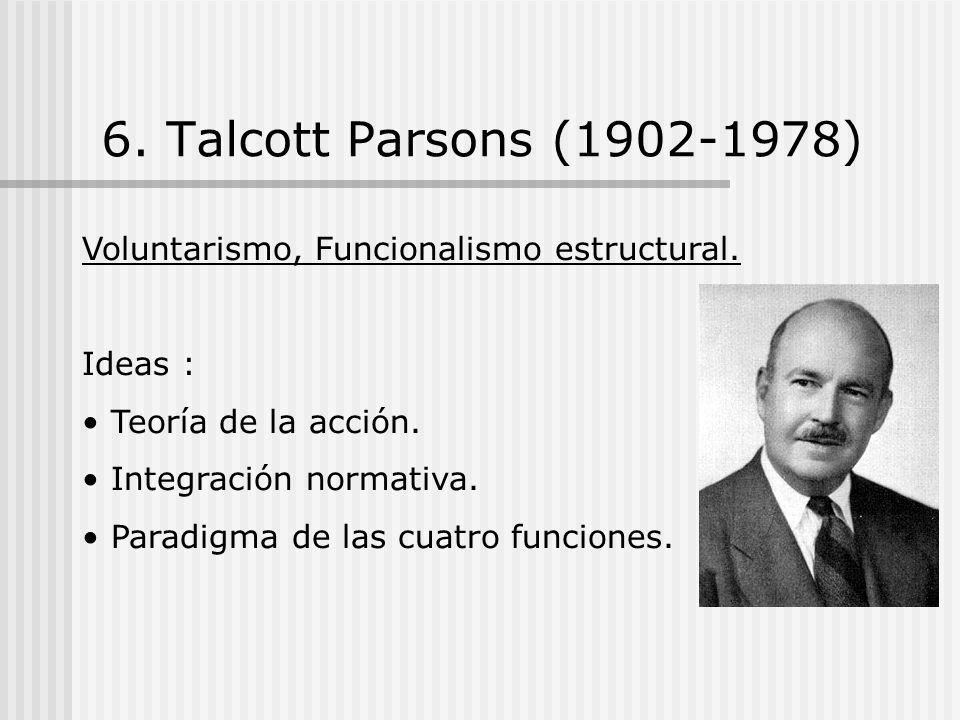6. Talcott Parsons (1902-1978) Voluntarismo, Funcionalismo estructural. Ideas : Teoría de la acción.