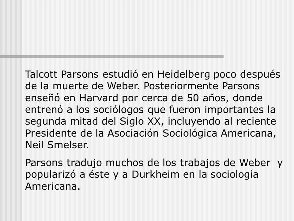 Talcott Parsons estudió en Heidelberg poco después de la muerte de Weber. Posteriormente Parsons enseñó en Harvard por cerca de 50 años, donde entrenó a los sociólogos que fueron importantes la segunda mitad del Siglo XX, incluyendo al reciente Presidente de la Asociación Sociológica Americana, Neil Smelser.
