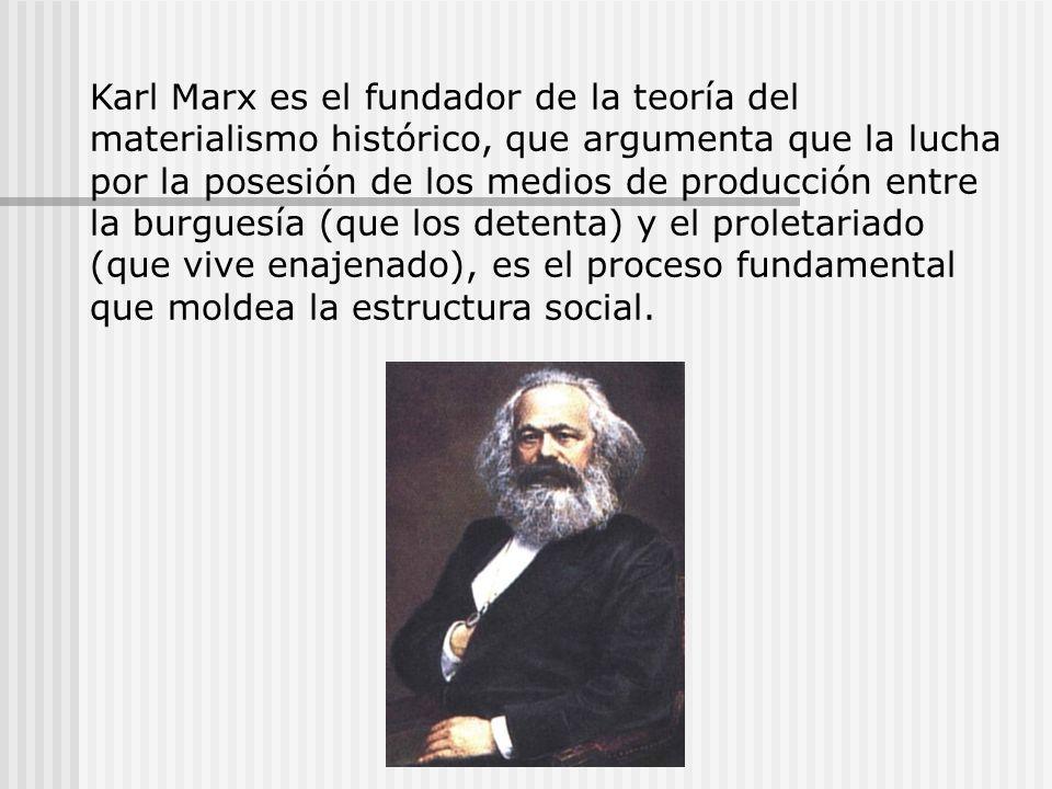 Karl Marx es el fundador de la teoría del materialismo histórico, que argumenta que la lucha por la posesión de los medios de producción entre la burguesía (que los detenta) y el proletariado (que vive enajenado), es el proceso fundamental que moldea la estructura social.