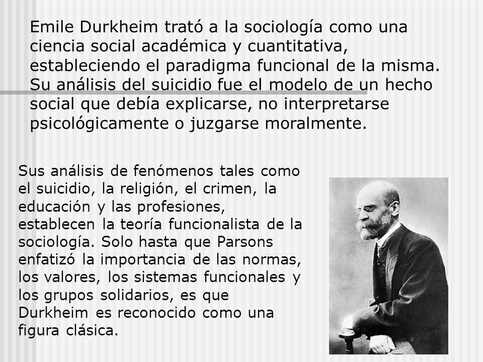 Emile Durkheim trató a la sociología como una ciencia social académica y cuantitativa, estableciendo el paradigma funcional de la misma. Su análisis del suicidio fue el modelo de un hecho social que debía explicarse, no interpretarse psicológicamente o juzgarse moralmente.