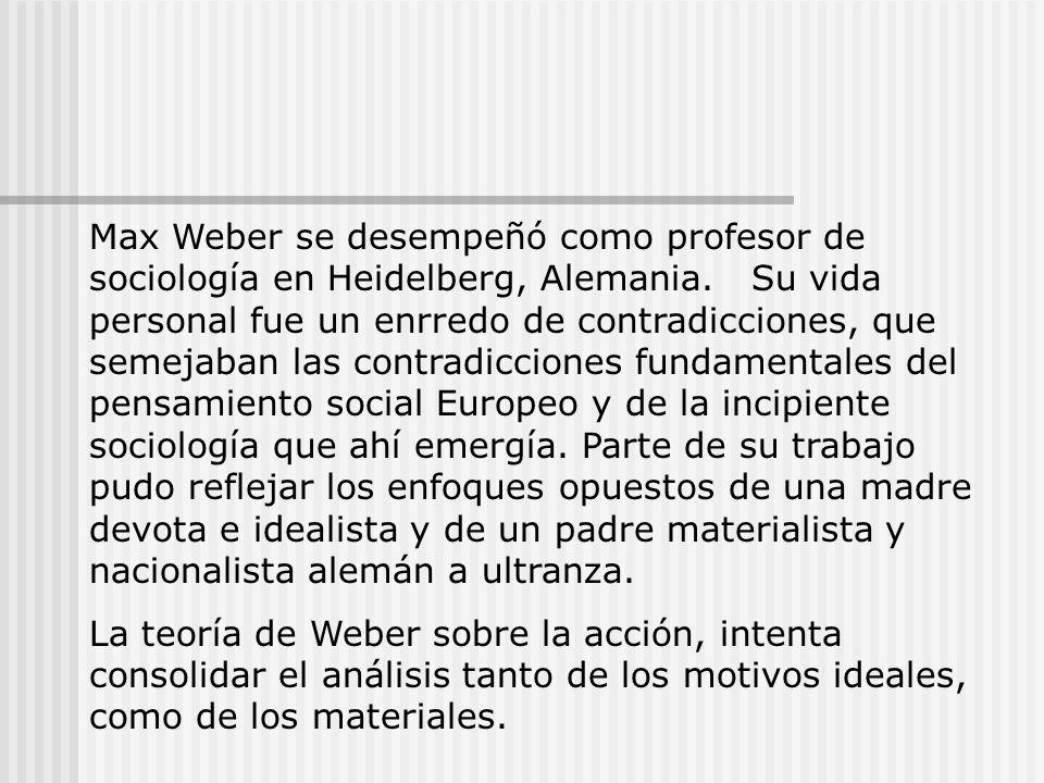 Max Weber se desempeñó como profesor de sociología en Heidelberg, Alemania. Su vida personal fue un enrredo de contradicciones, que semejaban las contradicciones fundamentales del pensamiento social Europeo y de la incipiente sociología que ahí emergía. Parte de su trabajo pudo reflejar los enfoques opuestos de una madre devota e idealista y de un padre materialista y nacionalista alemán a ultranza.