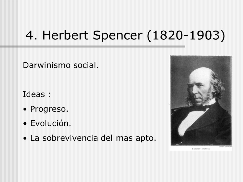 4. Herbert Spencer (1820-1903) Darwinismo social. Ideas : Progreso.