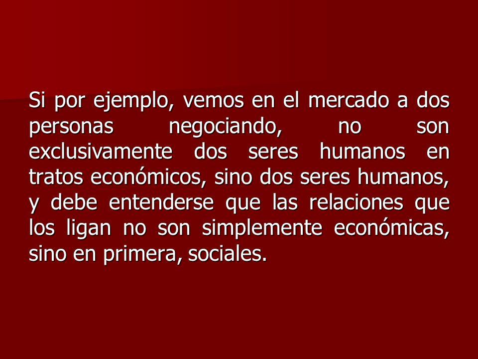 Si por ejemplo, vemos en el mercado a dos personas negociando, no son exclusivamente dos seres humanos en tratos económicos, sino dos seres humanos, y debe entenderse que las relaciones que los ligan no son simplemente económicas, sino en primera, sociales.