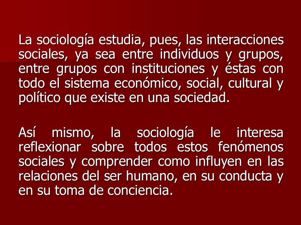 La sociología estudia, pues, las interacciones sociales, ya sea entre individuos y grupos, entre grupos con instituciones y éstas con todo el sistema económico, social, cultural y político que existe en una sociedad.