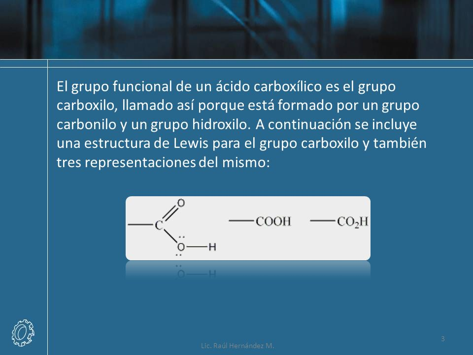 El grupo funcional de un ácido carboxílico es el grupo carboxilo, llamado así porque está formado por un grupo carbonilo y un grupo hidroxilo. A continuación se incluye una estructura de Lewis para el grupo carboxilo y también tres representaciones del mismo: