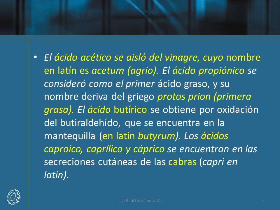 El ácido acético se aisló del vinagre, cuyo nombre en latín es acetum (agrio). El ácido propiónico se consideró como el primer ácido graso, y su nombre deriva del griego protos prion (primera grasa). El ácido butírico se obtiene por oxidación del butiraldehído, que se encuentra en la mantequilla (en latín butyrum). Los ácidos caproico, caprílico y cáprico se encuentran en las secreciones cutáneas de las cabras (capri en latín).