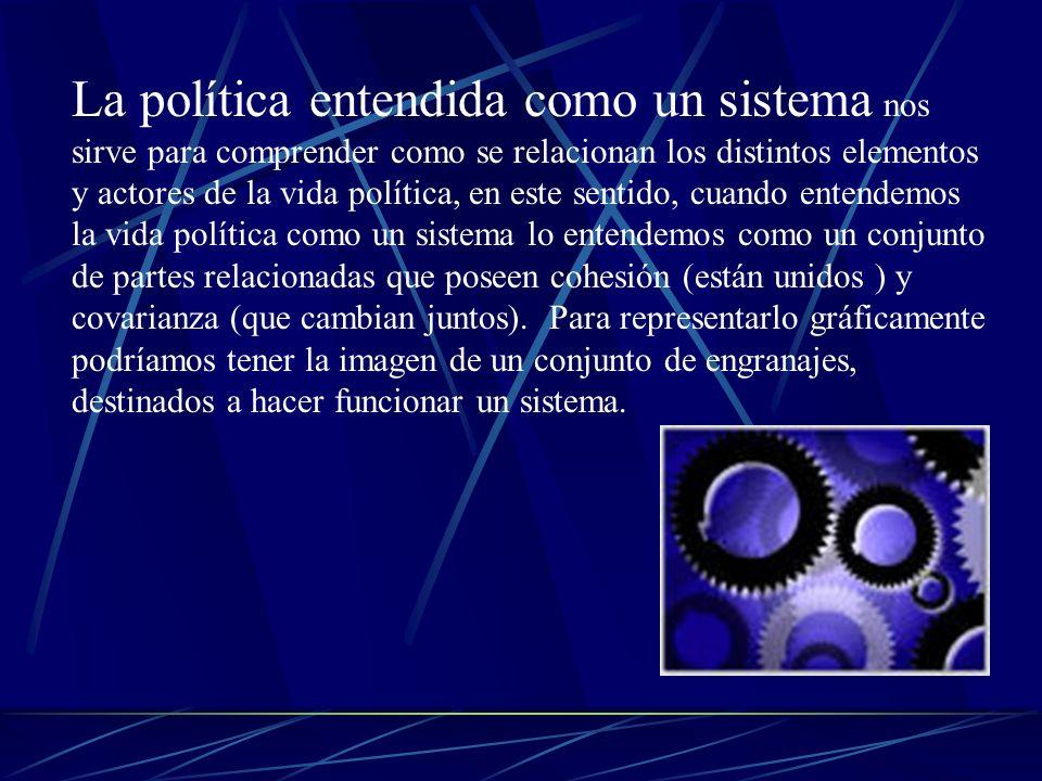 La política entendida como un sistema nos sirve para comprender como se relacionan los distintos elementos y actores de la vida política, en este sentido, cuando entendemos la vida política como un sistema lo entendemos como un conjunto de partes relacionadas que poseen cohesión (están unidos ) y covarianza (que cambian juntos).