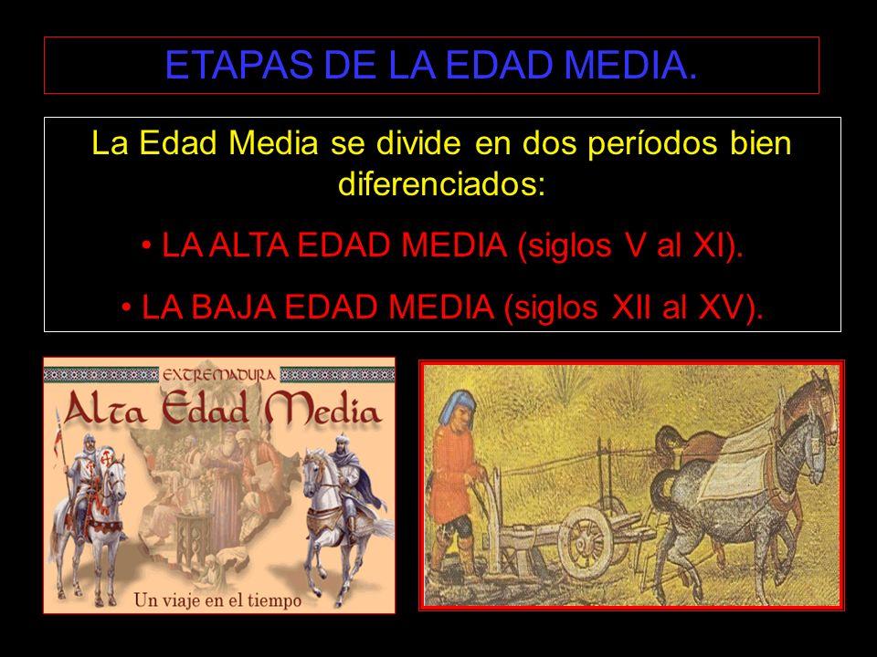ETAPAS DE LA EDAD MEDIA. La Edad Media se divide en dos períodos bien diferenciados: LA ALTA EDAD MEDIA (siglos V al XI).