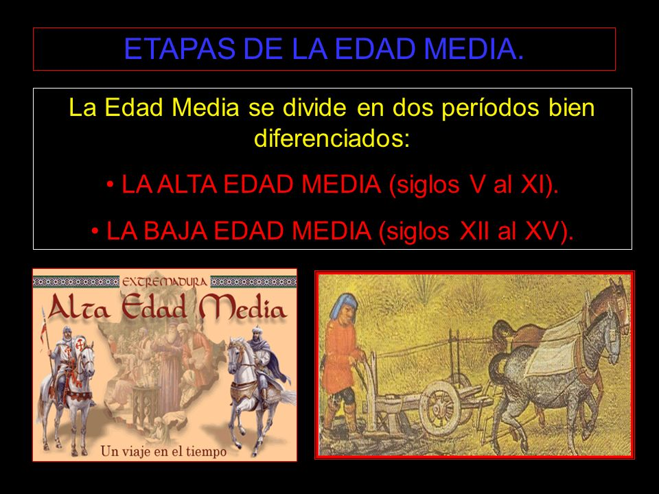 ETAPAS DE LA EDAD MEDIA.La Edad Media se divide en dos períodos bien diferenciados: LA ALTA EDAD MEDIA (siglos V al XI).