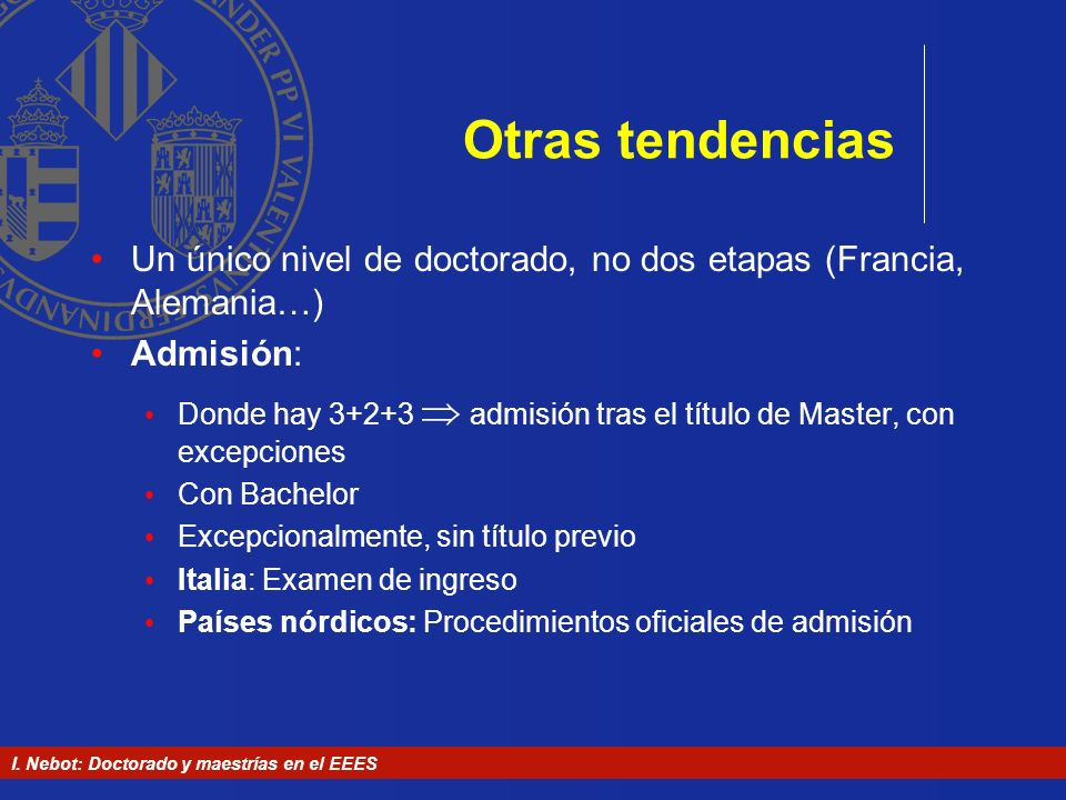 Otras tendencias Un único nivel de doctorado, no dos etapas (Francia, Alemania…) Admisión: