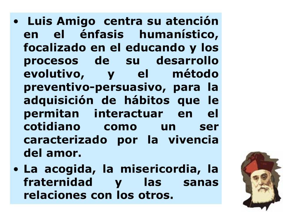 Luis Amigo centra su atención en el énfasis humanístico, focalizado en el educando y los procesos de su desarrollo evolutivo, y el método preventivo-persuasivo, para la adquisición de hábitos que le permitan interactuar en el cotidiano como un ser caracterizado por la vivencia del amor.
