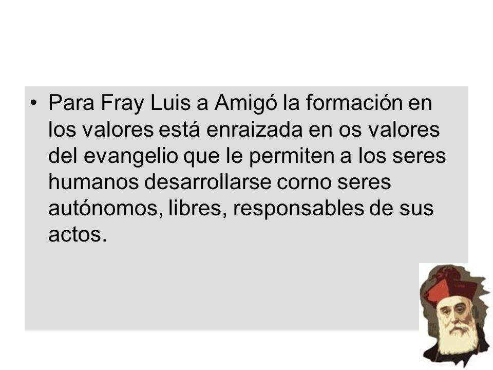 Para Fray Luis a Amigó la formación en los valores está enraizada en os valores del evangelio que le permiten a los seres humanos desarrollarse corno seres autónomos, libres, responsables de sus actos.
