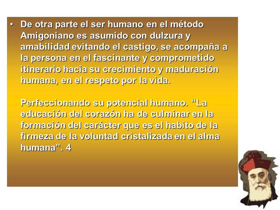 De otra parte el ser humano en el método Amigoniano es asumido con dulzura y amabilidad evitando el castigo, se acompaña a la persona en el fascinante y comprometido itinerario hacia su crecimiento y maduración humana, en el respeto por la vida.