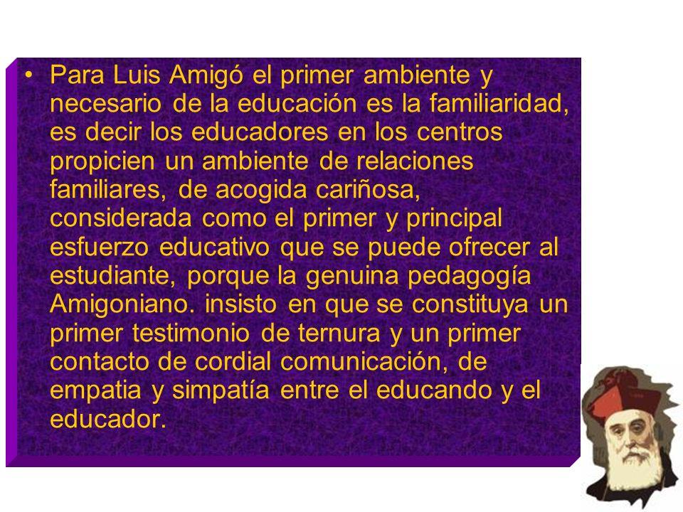 Para Luis Amigó el primer ambiente y necesario de la educación es la familiaridad, es decir los educadores en los centros propicien un ambiente de relaciones familiares, de acogida cariñosa, considerada como el primer y principal esfuerzo educativo que se puede ofrecer al estudiante, porque la genuina pedagogía Amigoniano.