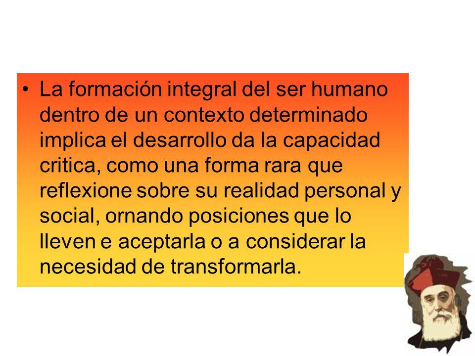 La formación integral del ser humano dentro de un contexto determinado implica el desarrollo da la capacidad critica, como una forma rara que reflexione sobre su realidad personal y social, ornando posiciones que lo lleven e aceptarla o a considerar la necesidad de transformarla.