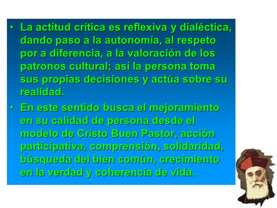 La actitud crítica es reflexiva y dialéctica, dando paso a la autonomía, al respeto por a diferencia, a la valoración de los patronos cultural; así la persona toma sus propias decisiones y actúa sobre su realidad.