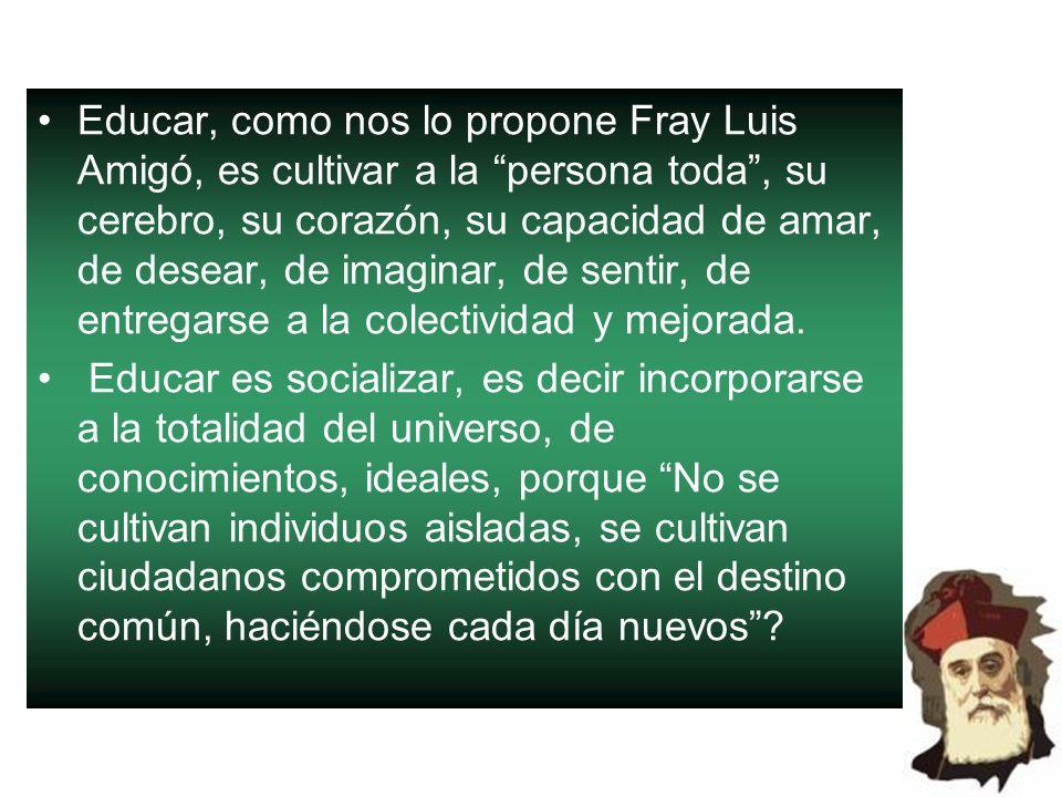 Educar, como nos lo propone Fray Luis Amigó, es cultivar a la persona toda , su cerebro, su corazón, su capacidad de amar, de desear, de imaginar, de sentir, de entregarse a la colectividad y mejorada.
