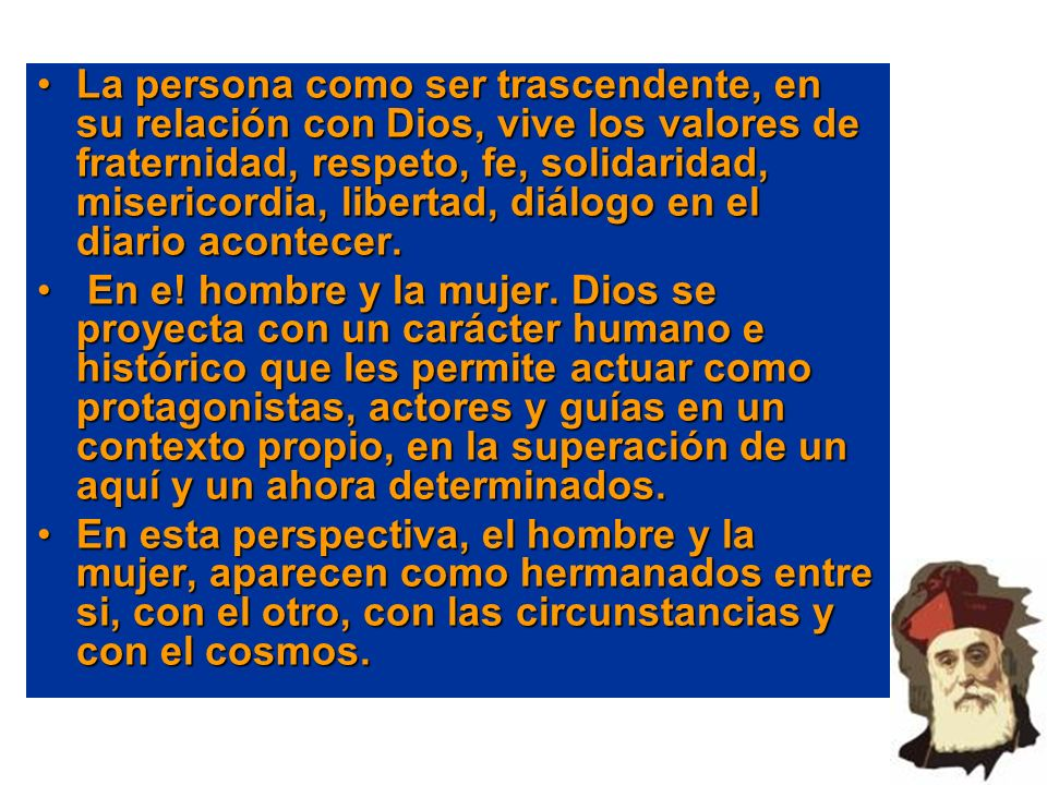 La persona como ser trascendente, en su relación con Dios, vive los valores de fraternidad, respeto, fe, solidaridad, misericordia, libertad, diálogo en el diario acontecer.