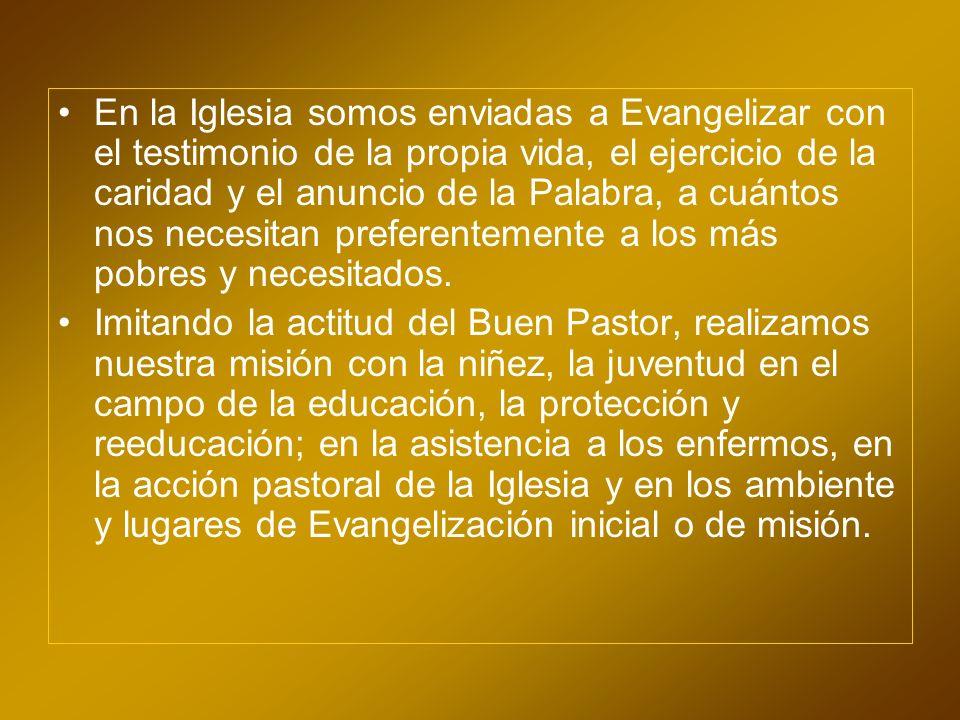 En la Iglesia somos enviadas a Evangelizar con el testimonio de la propia vida, el ejercicio de la caridad y el anuncio de la Palabra, a cuántos nos necesitan preferentemente a los más pobres y necesitados.