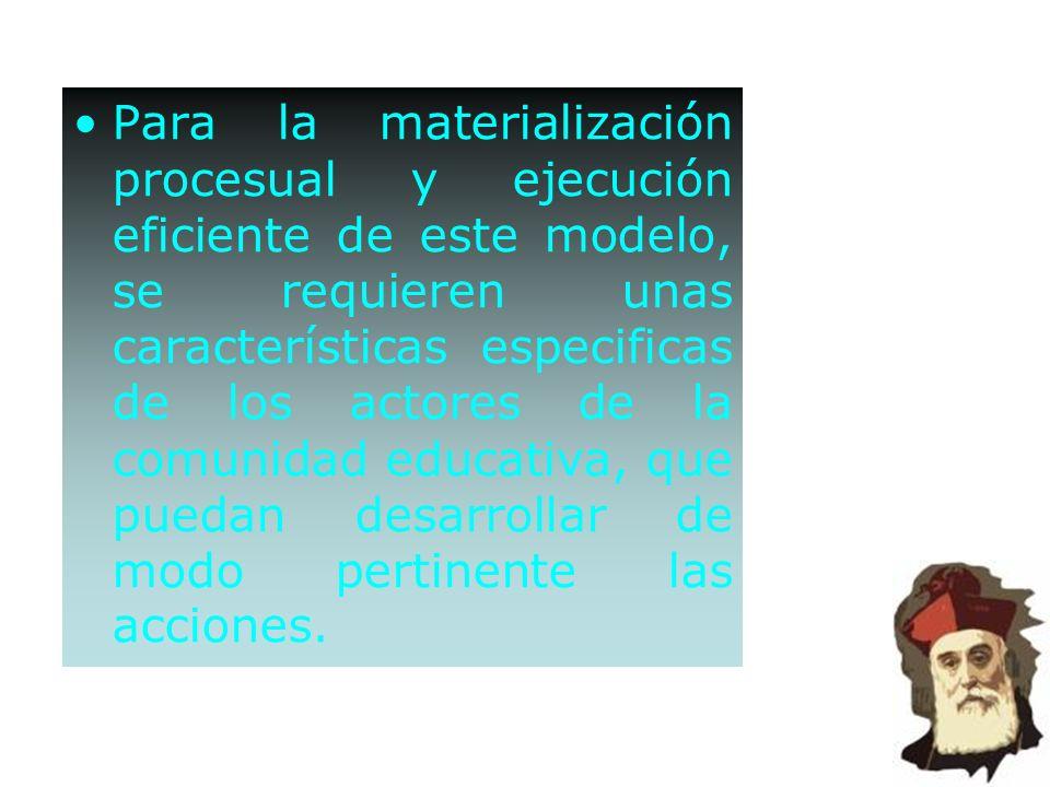 Para la materialización procesual y ejecución eficiente de este modelo, se requieren unas características especificas de los actores de la comunidad educativa, que puedan desarrollar de modo pertinente las acciones.