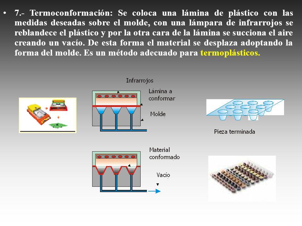 7.- Termoconformación: Se coloca una lámina de plástico con las medidas deseadas sobre el molde, con una lámpara de infrarrojos se reblandece el plástico y por la otra cara de la lámina se succiona el aire creando un vacío.