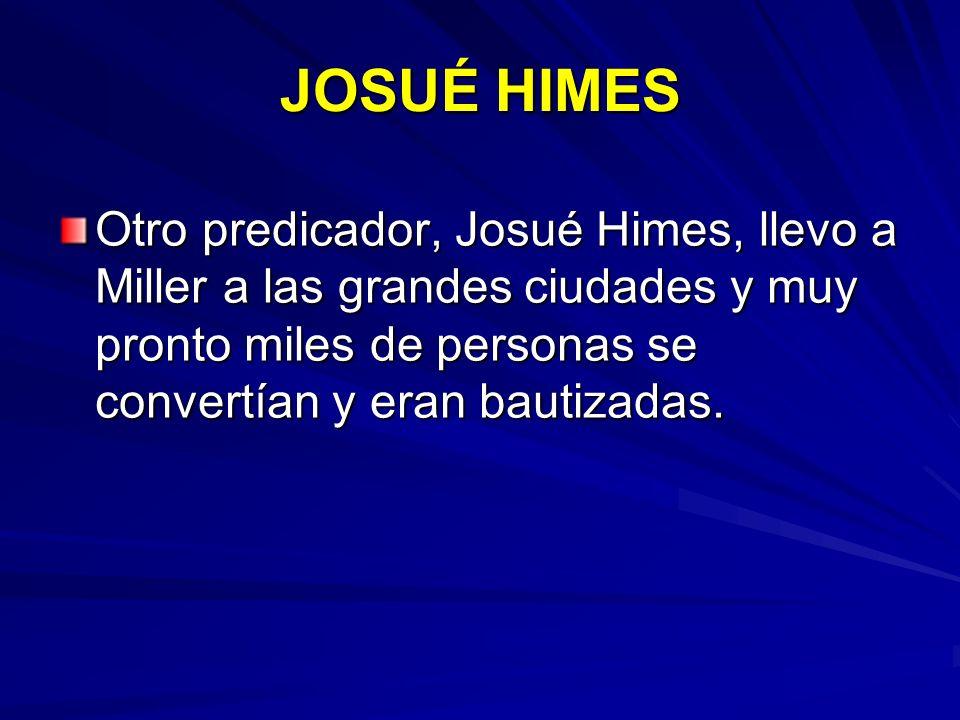 JOSUÉ HIMES Otro predicador, Josué Himes, llevo a Miller a las grandes ciudades y muy pronto miles de personas se convertían y eran bautizadas.