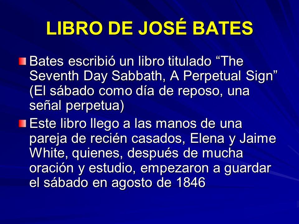 LIBRO DE JOSÉ BATES Bates escribió un libro titulado The Seventh Day Sabbath, A Perpetual Sign (El sábado como día de reposo, una señal perpetua)