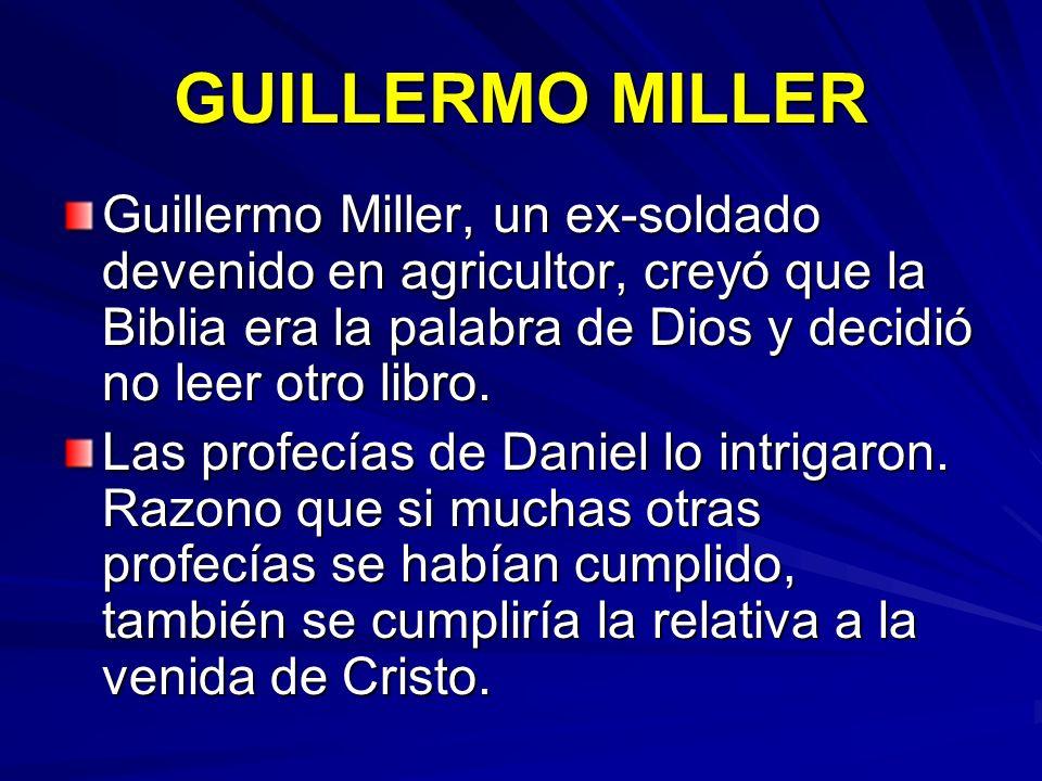 GUILLERMO MILLER Guillermo Miller, un ex-soldado devenido en agricultor, creyó que la Biblia era la palabra de Dios y decidió no leer otro libro.
