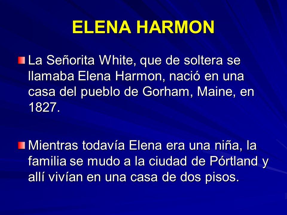ELENA HARMON La Señorita White, que de soltera se llamaba Elena Harmon, nació en una casa del pueblo de Gorham, Maine, en 1827.