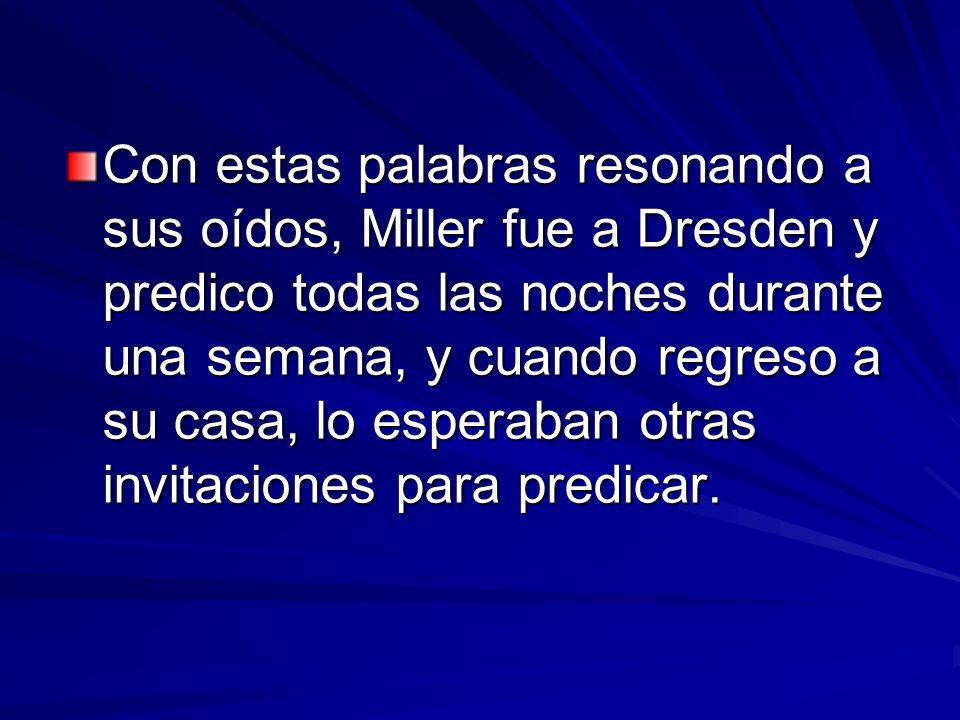 Con estas palabras resonando a sus oídos, Miller fue a Dresden y predico todas las noches durante una semana, y cuando regreso a su casa, lo esperaban otras invitaciones para predicar.