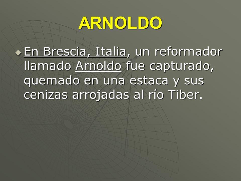 ARNOLDO En Brescia, Italia, un reformador llamado Arnoldo fue capturado, quemado en una estaca y sus cenizas arrojadas al río Tiber.