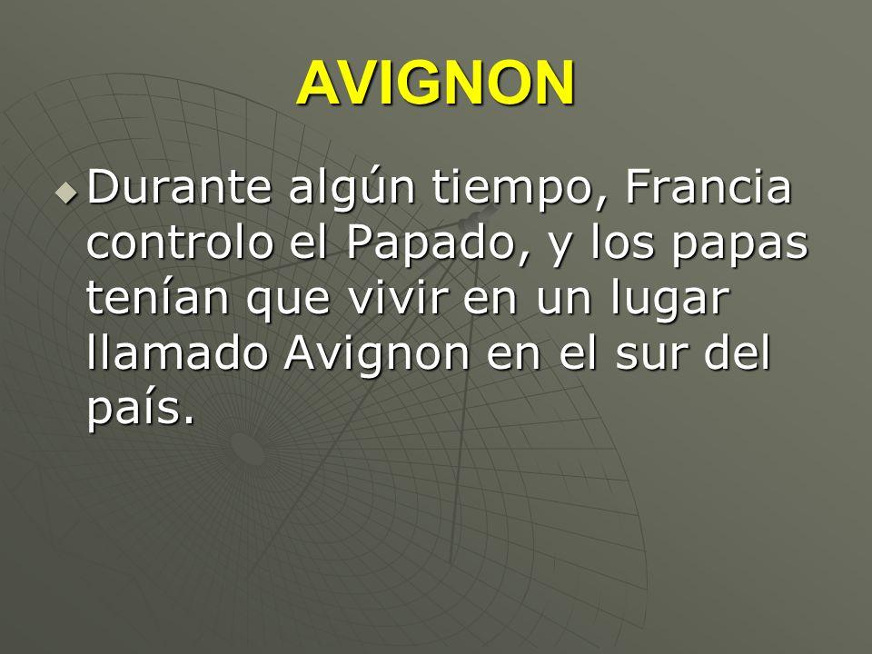 AVIGNONDurante algún tiempo, Francia controlo el Papado, y los papas tenían que vivir en un lugar llamado Avignon en el sur del país.