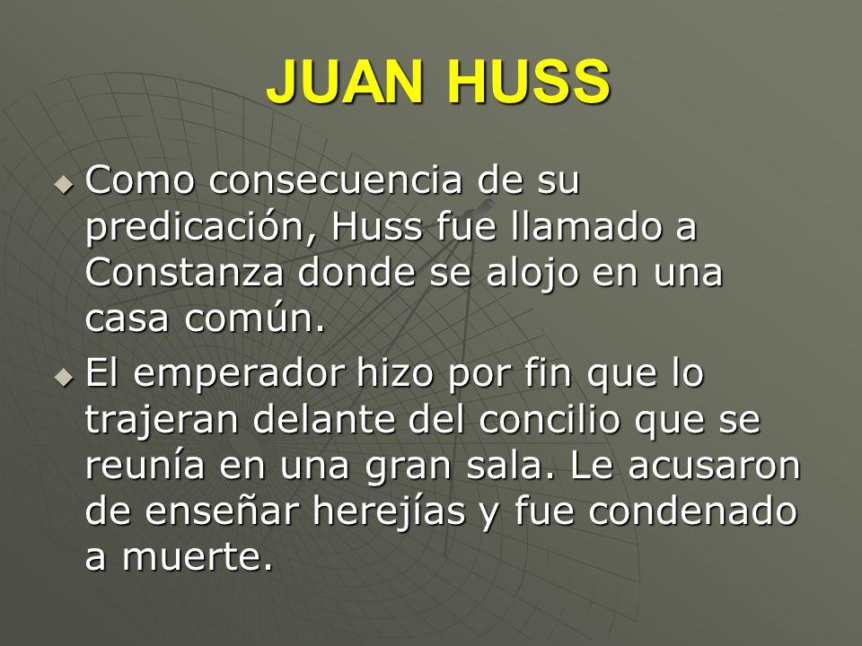 JUAN HUSS Como consecuencia de su predicación, Huss fue llamado a Constanza donde se alojo en una casa común.