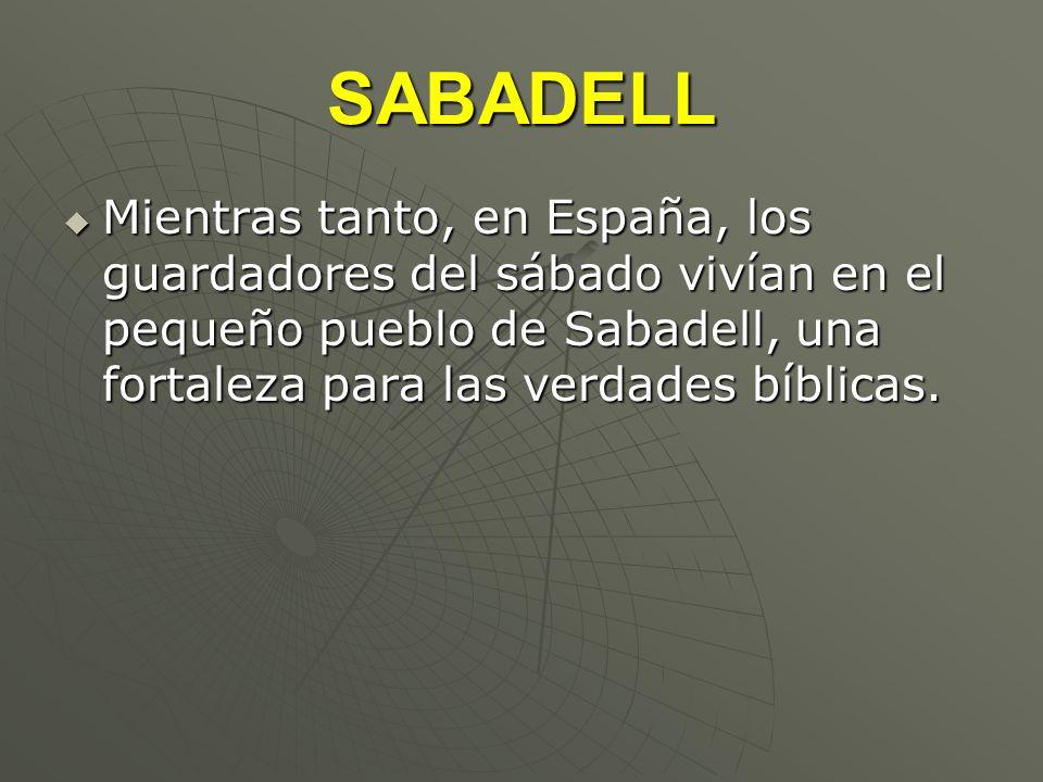 SABADELL Mientras tanto, en España, los guardadores del sábado vivían en el pequeño pueblo de Sabadell, una fortaleza para las verdades bíblicas.