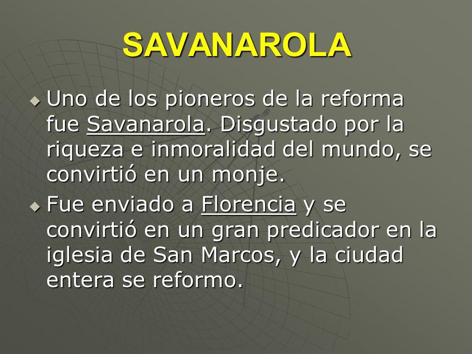 SAVANAROLA Uno de los pioneros de la reforma fue Savanarola. Disgustado por la riqueza e inmoralidad del mundo, se convirtió en un monje.