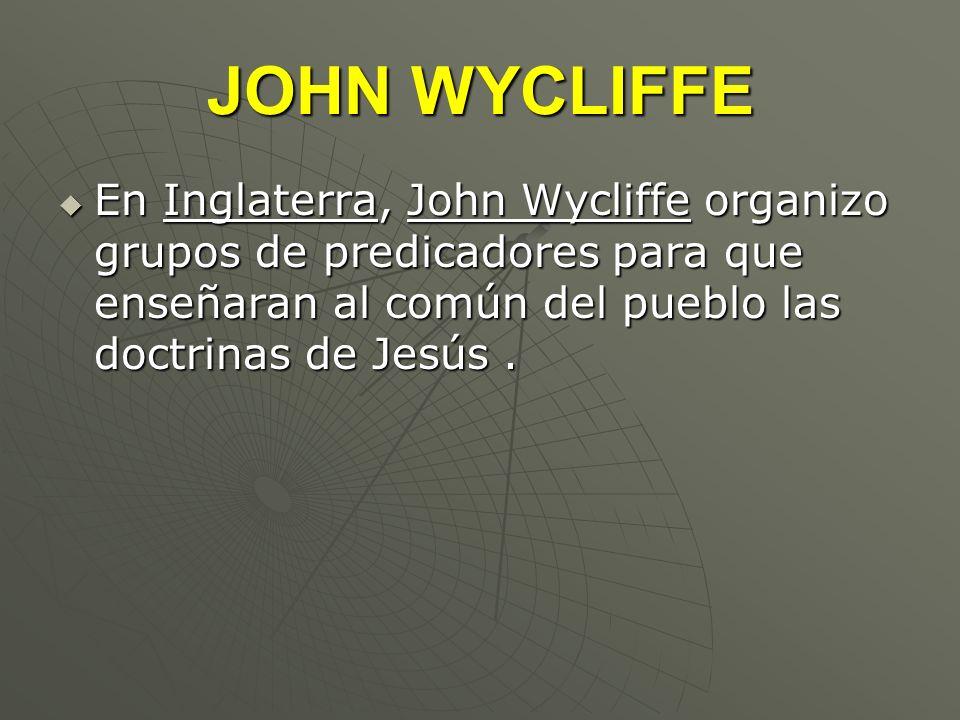 JOHN WYCLIFFE En Inglaterra, John Wycliffe organizo grupos de predicadores para que enseñaran al común del pueblo las doctrinas de Jesús .