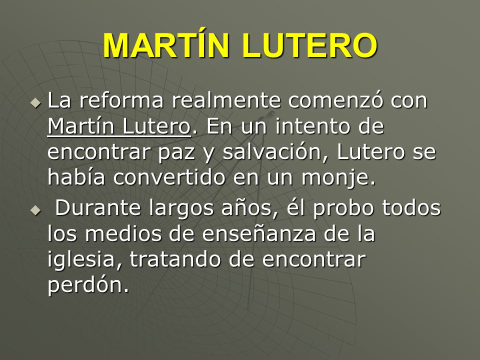 MARTÍN LUTERO La reforma realmente comenzó con Martín Lutero. En un intento de encontrar paz y salvación, Lutero se había convertido en un monje.