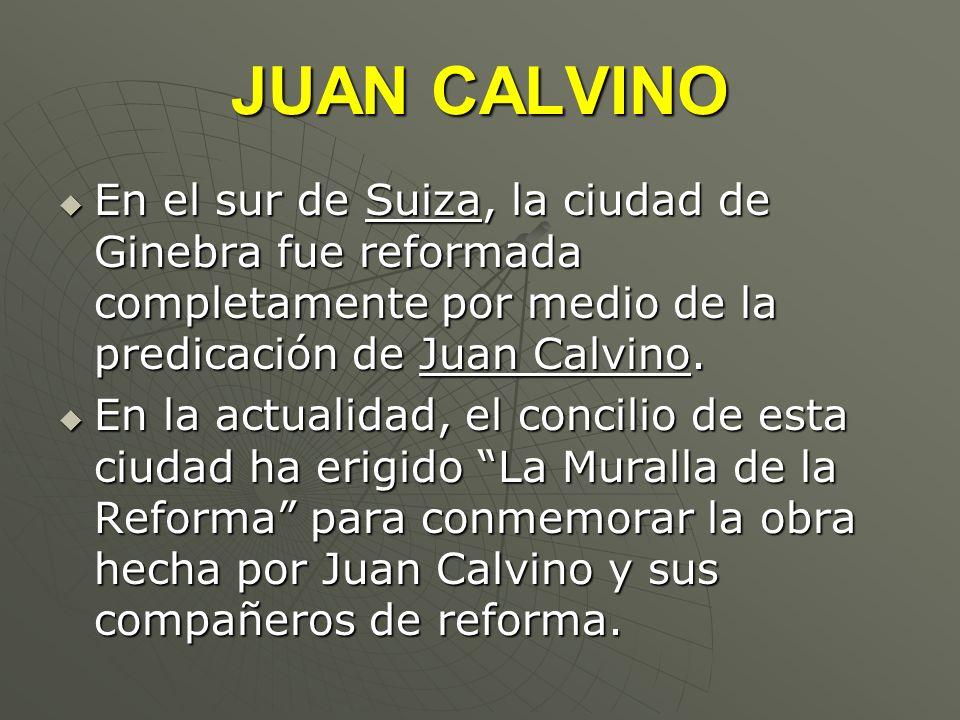 JUAN CALVINOEn el sur de Suiza, la ciudad de Ginebra fue reformada completamente por medio de la predicación de Juan Calvino.