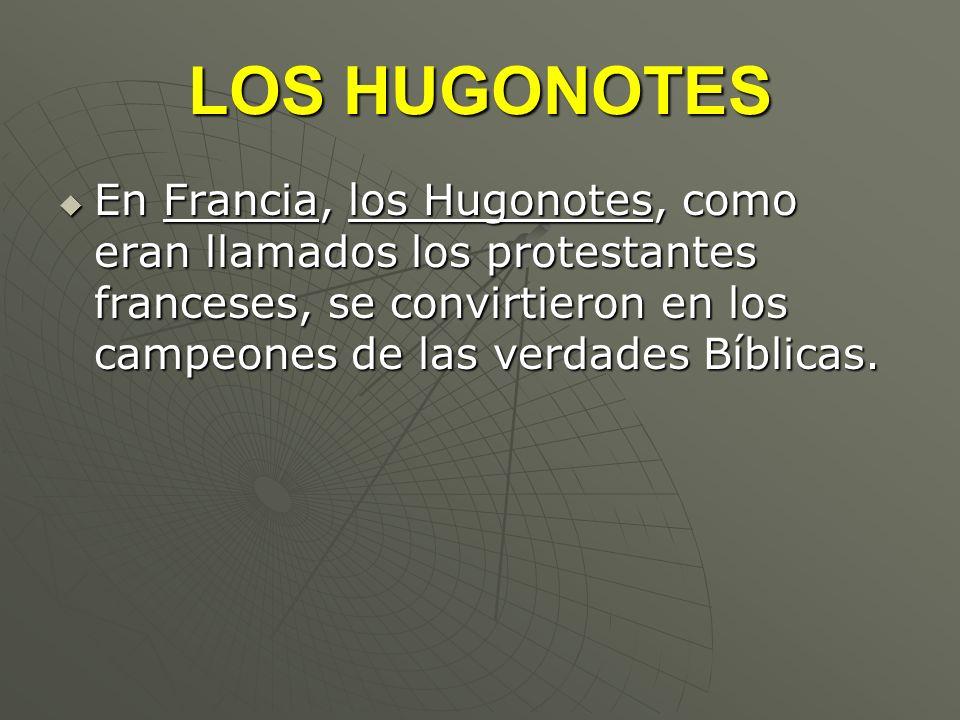 LOS HUGONOTES En Francia, los Hugonotes, como eran llamados los protestantes franceses, se convirtieron en los campeones de las verdades Bíblicas.