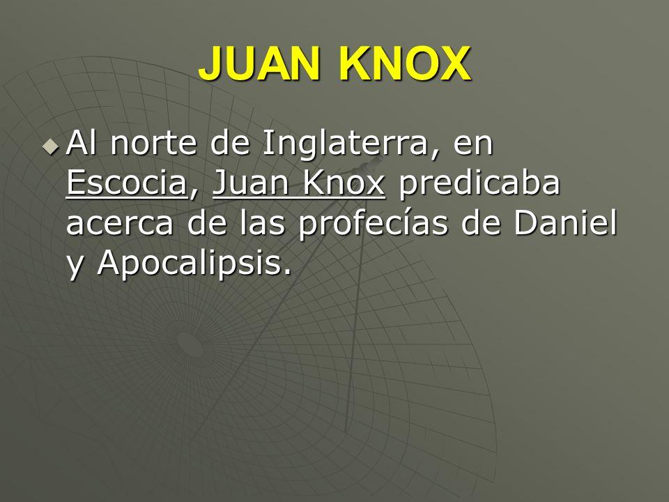 JUAN KNOXAl norte de Inglaterra, en Escocia, Juan Knox predicaba acerca de las profecías de Daniel y Apocalipsis.