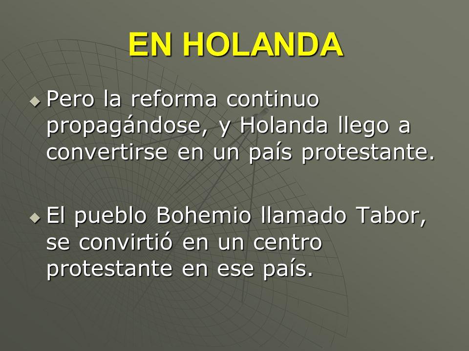 EN HOLANDAPero la reforma continuo propagándose, y Holanda llego a convertirse en un país protestante.